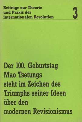 Beiträge zur Theorie und Praxis der internationalen Revolution 3: Der 100. Geburtstag Mao Tsetungs s