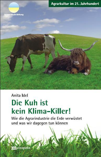 Die Kuh ist kein Klima-Killer! - Wie die Agrarindustrie die Erde verwüstet und was wir dagegen tun k