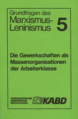 Grundfragen des Marxismus-Leninismus 5: Die Gewerkschaften als Massenorganisationen der Arbeiterklas