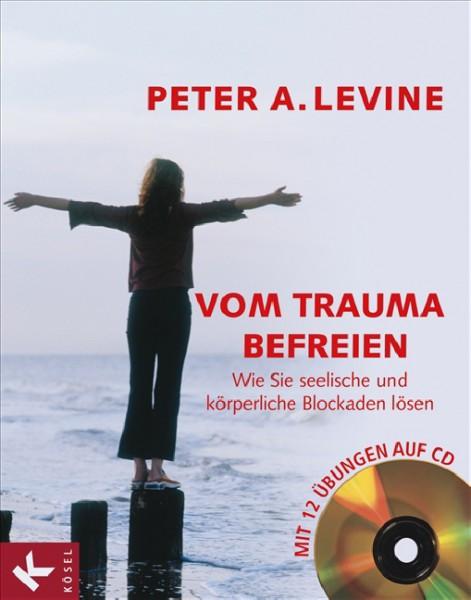 Vom Trauma befreien - Wie Sie seelische und körperliche Blockaden lösen - Mit 12 Übungen auf CD